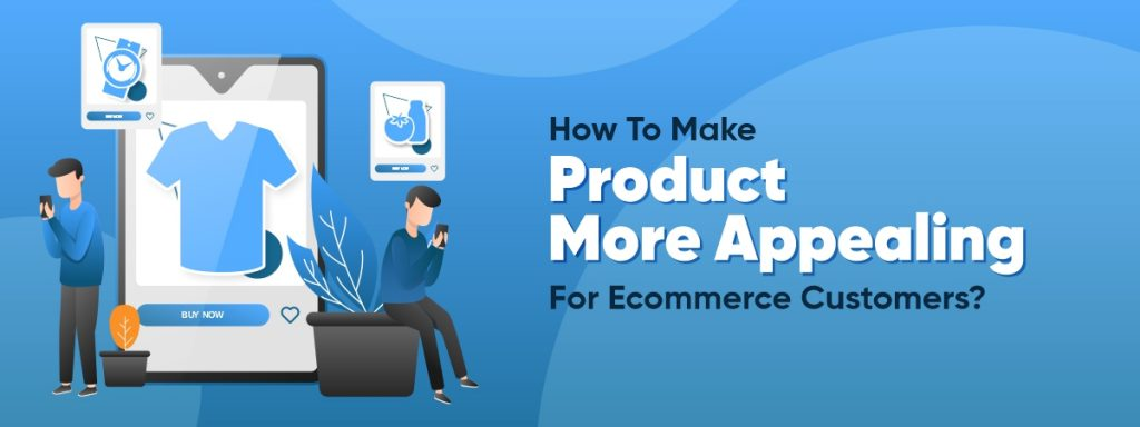 How To Make Product More Appealing For Ecommerce Customers