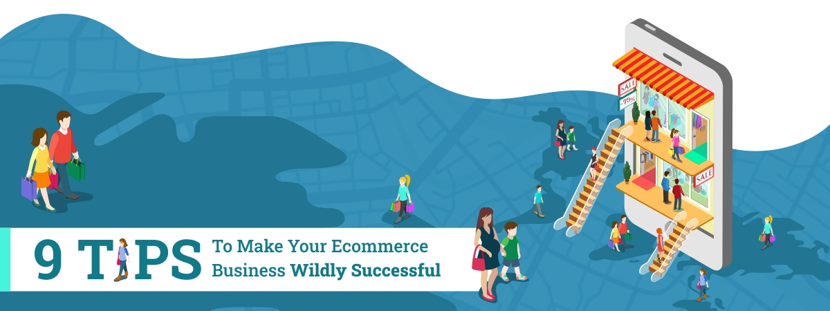 9 Tips to Make Your E-commerce Business Wildly Successful