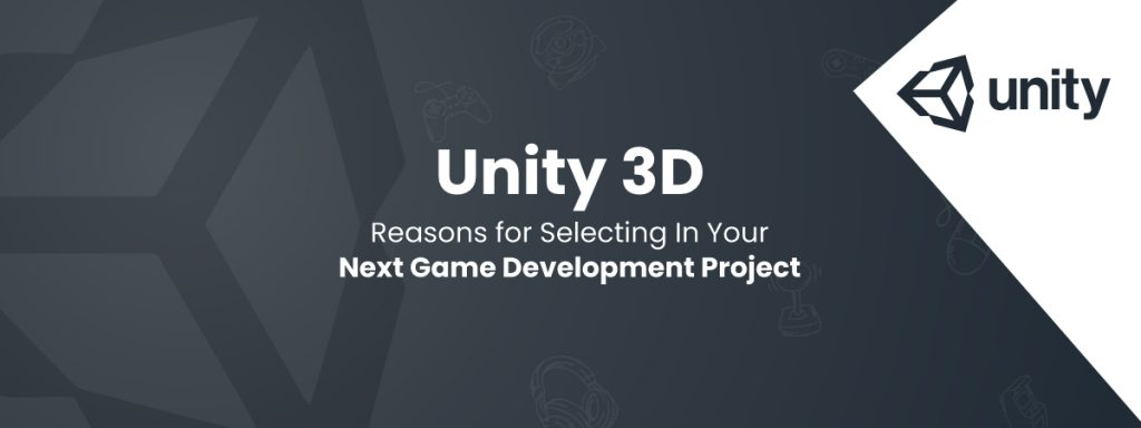 Unity 3D- Reasons for Selecting In Your Next Game Development Project